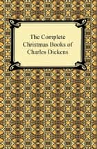 The Complete Christmas Books of Charles Dickens ebook by Charles Dickens