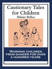Cautionary Tales for Children - Also featuring A Moral Alphabet (In Words from One to Seven Syllables), The Bad Child's Book of Beasts and More Beasts (for worse children) ebook by Hilaire Belloc