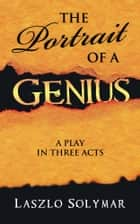 THE PORTRAIT OF A GENIUS - A Play in Three Acts ebook by Laszlo Solymar