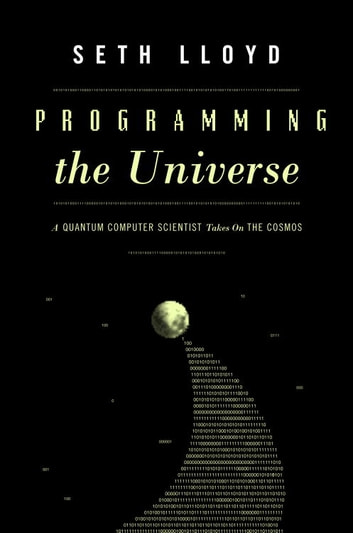 Programming the Universe - A Quantum Computer Scientist Takes on the Cosmos ebook by Seth Lloyd