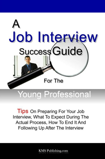 A Job Interview Success Guide For The Young Professional - Tips On Preparing For Your Job Interview, What To Expect During The Actual Process, How To End It And Following Up After The Interview ebook by KMS Publishing