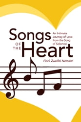Songs of the Heart - An Intimate Journey of Love from the Song of Solomon ebook by Florli Zweifel Nemeth