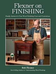 Flexner on Finishing - Finally - Answers to Your Wood Finishing Fears & Frustrations ebook by Bob Flexner