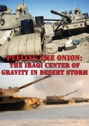 Peeling The Onion: The Iraqi Center Of Gravity In Desert Storm ebook by Major Collin A. Agee