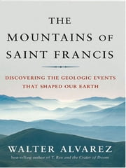 The Mountains of Saint Francis: Discovering the Geologic Events That Shaped Our Earth ebook by Walter Alvarez