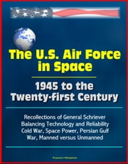The U.S. Air Force in Space 1945 to the Twenty-first Century: Recollections of General Schriever, Balancing Technology and Reliability, Cold War, Space Power, Persian Gulf War, Manned versus Unmanned ebook by Progressive Management