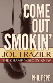 Come out Smokin' - Joe Frazier - The Champ Nobody Knew ebook by Phil Pepe