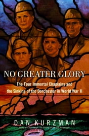 No Greater Glory - The Four Immortal Chaplains and the Sinking of the Dorchester in World War II ebook by Dan Kurzman