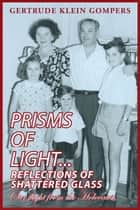Prisms of Light...Reflections of Shattered Glass ebook by Gertrude Klein Gompers