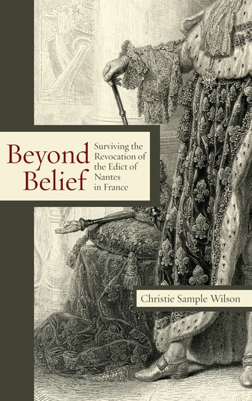 Beyond Belief - Surviving the Revocation of the Edict of Nantes in France ebook by Christie Sample Wilson