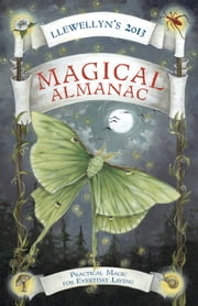 Llewellyn's 2013 Magical Almanac: Practical Magic for Everyday Living - Practical Magic for Everyday Living ebook by Llewellyn