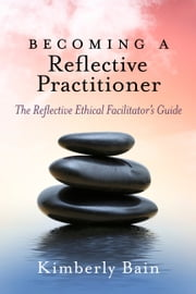 Becoming a Reflective Practitioner - The Reflective Ethical Facilitator's Guide ebook by Kimberly Bain
