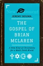 The Gospel of Brian McLaren - A New Kind of Christianity for a Multi-Faith World ebook by Jeremy Bouma