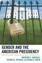 Gender and the American Presidency - Nine Presidential Women and the Barriers They Faced ebook by Diana B. Carlin, Nichola D. Gutgold, Theodore F. Sheckels