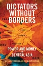 Dictators Without Borders - Power and Money in Central Asia ebook by Alexander A. Cooley, John Heathershaw
