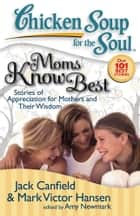 Chicken Soup for the Soul: Moms Know Best - Stories of Appreciation for Mothers and Their Wisdom ebook by Jack Canfield, Mark Victor Hansen, Amy Newmark