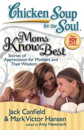 Chicken Soup for the Soul: Moms Know Best - Stories of Appreciation for Mothers and Their Wisdom ebook by Jack Canfield,Mark Victor Hansen,Amy Newmark