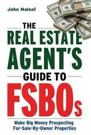 Real Estate Agent's Guide to Fsbos, The; Make Big Money Prospecting For-Sale-By-Owner Properties ebook by Maloof, John