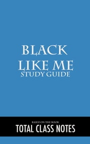 Black Like Me: Study Guide - Black Like Me, John Howard Griffin, Study Review Guide ebook by Total Class Notes