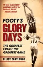 Footys Glory Days - When footy was played hard and fast ebook by Elliot Cartledge