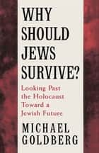Why Should Jews Survive? : Looking Past The Holocaust Toward A Jewish Future ebook by Michael Goldberg