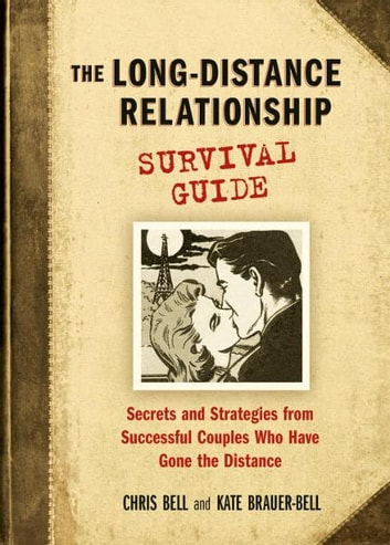 The Long-Distance Relationship Survival Guide - Secrets and Strategies from Successful Couples Who Have Gone the Distance ebook by Chris Bell,Kate Brauer-Bell