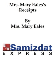 Mrs. Mary Eale's Receipts, Confectioner to her late Majesty Queen Anne (1733) ebook by Mrs. Mary Eale