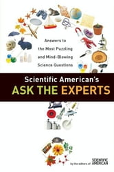 Scientific American's Ask the Experts - Answers to The Most Puzzling and Mind-Blowing Science Questions ebook by Editors of Scientific American