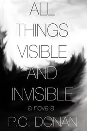 All Things Visible and Invisible ebook by P.C. Donan