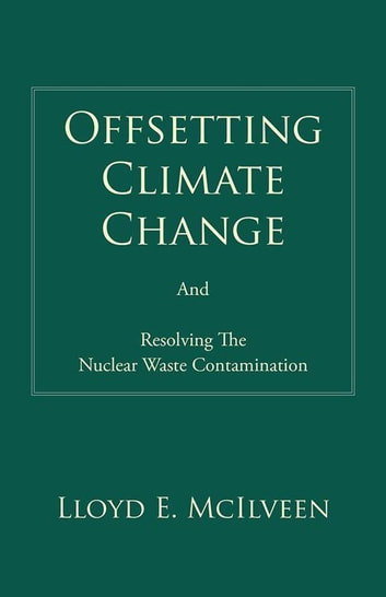 Offsetting Climate Change - And Resolving the Nuclear Waste Contamination ebook by Lloyd E. McIlveen