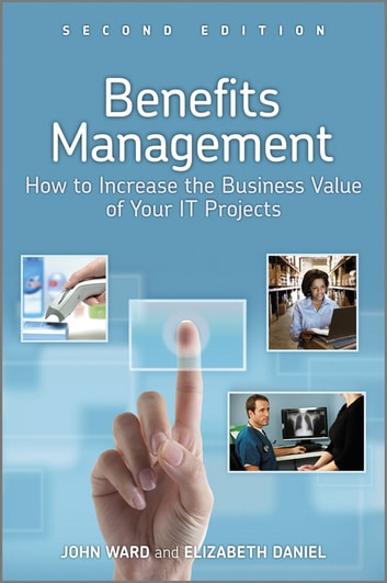 Benefits Management - How to Increase the Business Value of Your IT Projects ebook by John Ward,Elizabeth Daniel