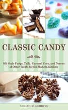 Classic Candy - Old-Style Fudge, Taffy, Caramel Corn, and Dozens of Other Treats for the Modern Kitchen ebook by Abigail R. Gehring
