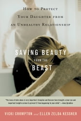 Saving Beauty from the Beast - How to Protect Your Daughter from an Unhealthy Relationship ebook by Vicki Crompton,Ellen Zelda Kessner
