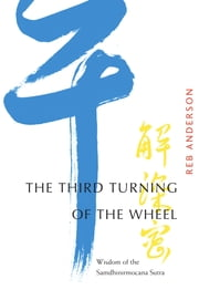 The Third Turning of the Wheel - Wisdom of the Samdhinirmocana Sutra ebook by Reb Anderson,James William Coleman