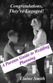 Congratulations, They're Engaged! A Parent's Guide to Wedding Planning ebook by Elaine Smith