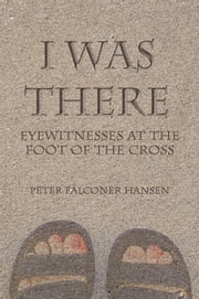 I Was There - Eyewitnesses at the Foot of the Cross ebook by Peter Falconer Hansen