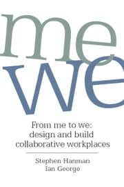 From Me to We - Design and Build Collaborative Workplaces ebook by Stephen Hanman,Ian George