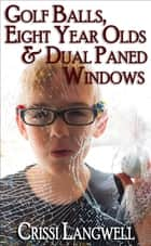Golf Balls, Eight Year Olds & Dual Paned Windows ebook by Crissi Langwell