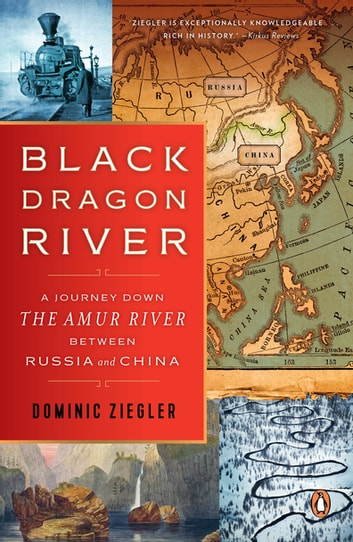Black Dragon River - A Journey Down the Amur River Between Russia and China ebook by Dominic Ziegler
