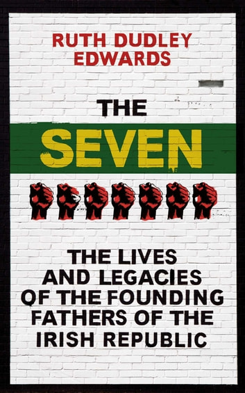 The Seven - The Lives and Legacies of the Founding Fathers of the Irish Republic ebook by Ruth Dudley Edwards
