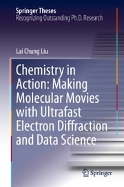 Chemistry in Action: Making Molecular Movies with Ultrafast Electron Diffraction and Data Science ebook by Lai Chung Liu