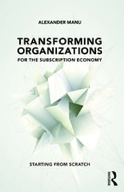 Transforming Organizations for the Subscription Economy - Starting from Scratch ebook by Alexander Manu