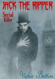The Mystery Behind Jack the Ripper: Serial Killer ebook by Vickie Britton