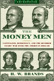 The Money Men: Capitalism, Democracy, and the Hundred Years' War Over the American Dollar (Enterprise) ebook by H. W. Brands