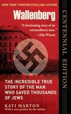 Wallenberg - The Incredible True Story of the Man Who Saved the Jews of Budapest ebook by Kati Marton