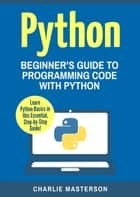 Python: Beginner's Guide to Programming Code with Python - Python Computer Programming, #1 ebook by Charlie Masterson
