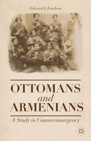Ottomans and Armenians - A Study in Counterinsurgency ebook by Edward J. Erickson