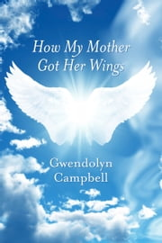How My Mother Got Her Wings ebook by Gwendolyn Campbell