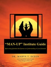 """Man-Up"" Institute Guide - Motivating Attitudes that Nurture an Understanding of your Potential ebook by DR. MARVA T. DIXON"