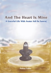 And The Heart Is Mine - A Graceful Life with Avatar Adi Da Samraj ebook by Petrus Faller
